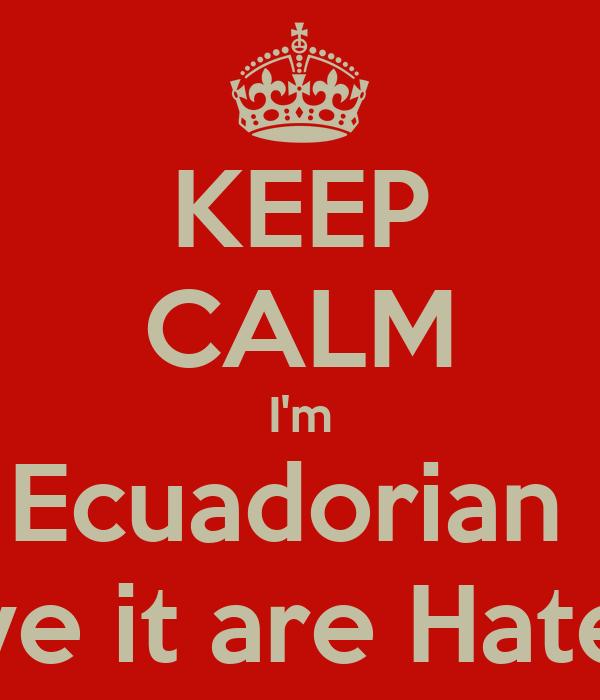 KEEP CALM I'm Ecuadorian  Love it are Hate it