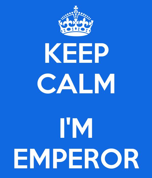 KEEP CALM  I'M EMPEROR