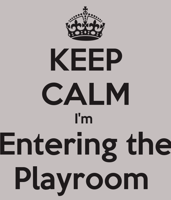 KEEP CALM I'm  Entering the Playroom