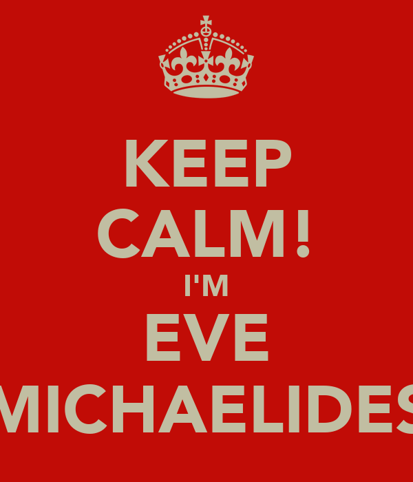 KEEP CALM! I'M EVE MICHAELIDES