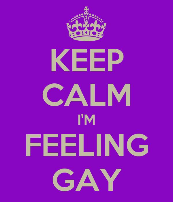 KEEP CALM I'M FEELING GAY