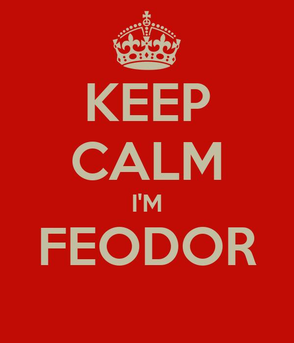 KEEP CALM I'M FEODOR