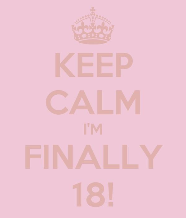 KEEP CALM I'M FINALLY 18!