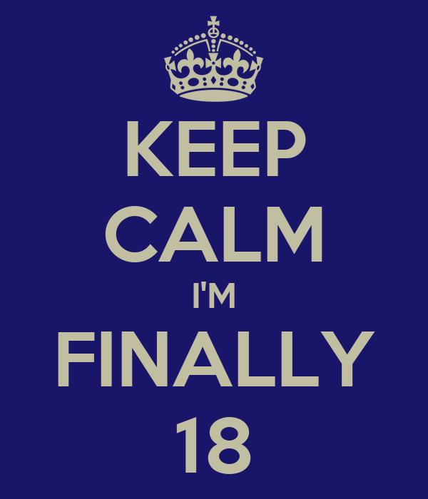 KEEP CALM I'M FINALLY 18