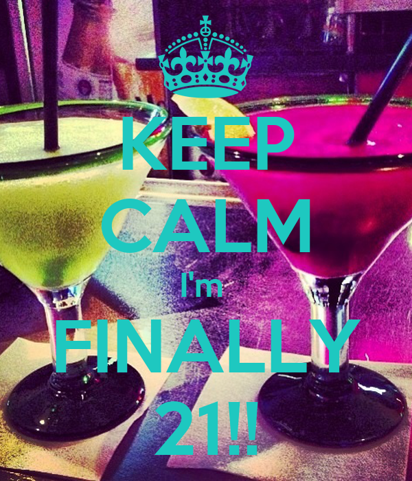 KEEP CALM I'm  FINALLY 21!!