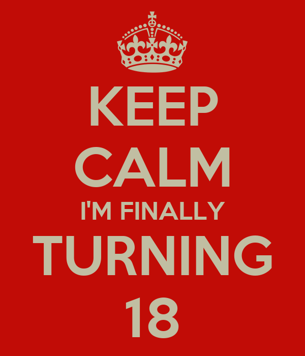 KEEP CALM I'M FINALLY TURNING 18