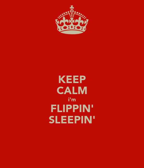 KEEP CALM i'm FLIPPIN' SLEEPIN'