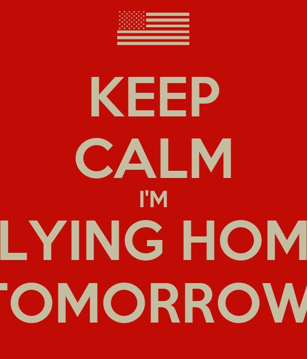 KEEP CALM I'M FLYING HOME TOMORROW