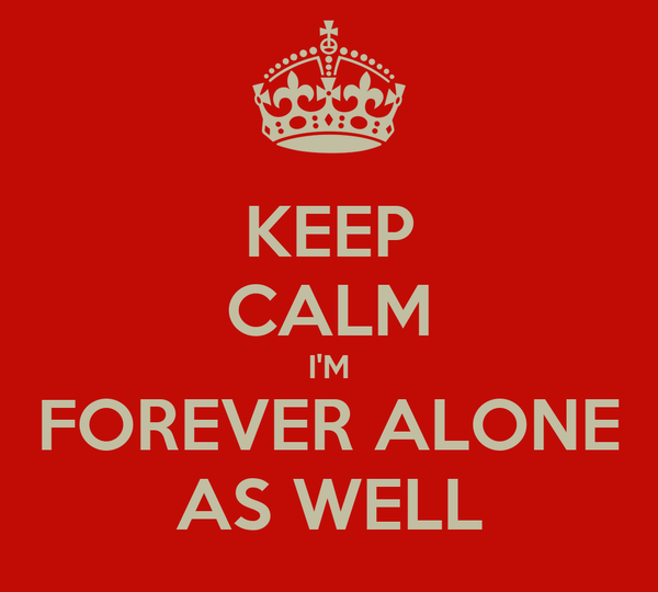 KEEP CALM I'M FOREVER ALONE AS WELL