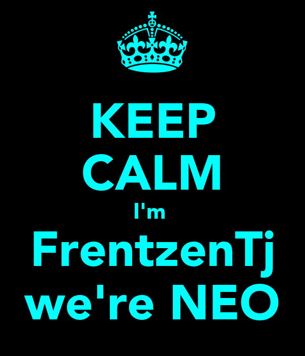 KEEP CALM I'm  FrentzenTj we're NEO
