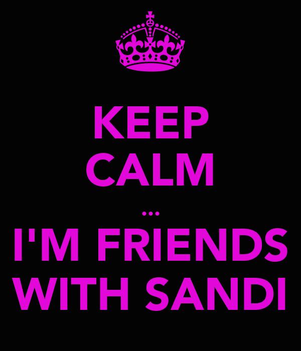 KEEP CALM ... I'M FRIENDS WITH SANDI
