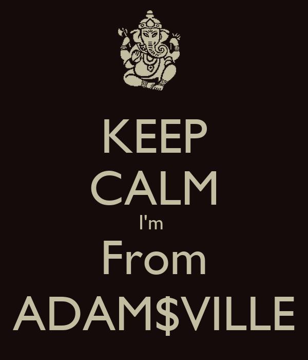 KEEP CALM I'm  From ADAM$VILLE