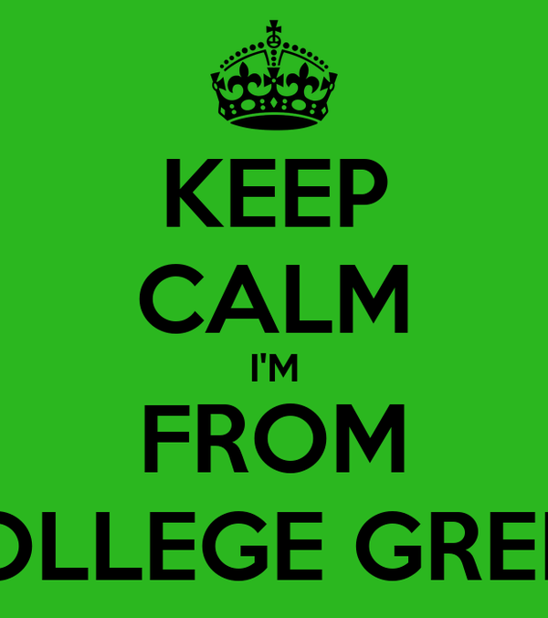 KEEP CALM I'M FROM COLLEGE GREEN