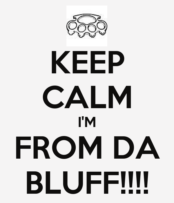 KEEP CALM I'M FROM DA BLUFF!!!!