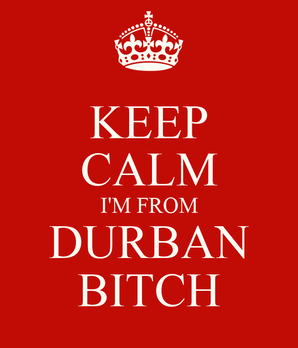 KEEP CALM I'M FROM DURBAN BITCH