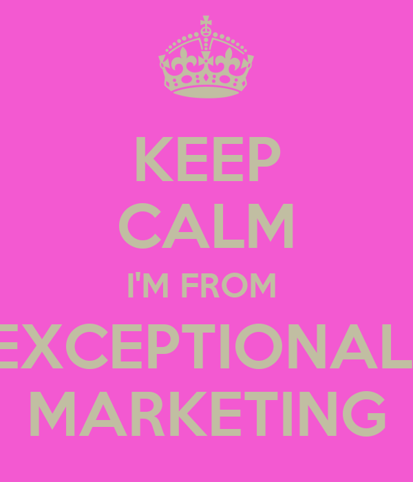 KEEP CALM I'M FROM  EXCEPTIONAL  MARKETING