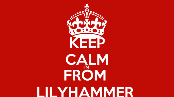 KEEP CALM I'M  FROM  LILYHAMMER