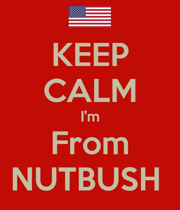 KEEP CALM I'm From NUTBUSH