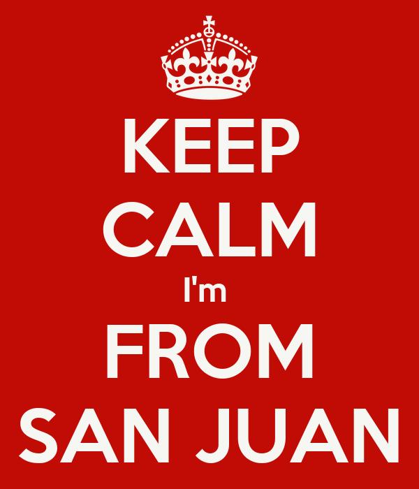 KEEP CALM I'm  FROM SAN JUAN