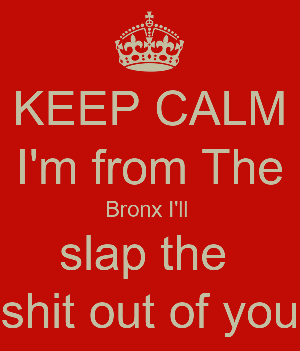 KEEP CALM I'm from The Bronx I'll  slap the  shit out of you