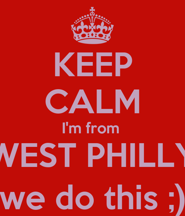 KEEP CALM I'm from  WEST PHILLY we do this ;)