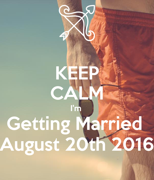 KEEP CALM I'm  Getting Married  August 20th 2016