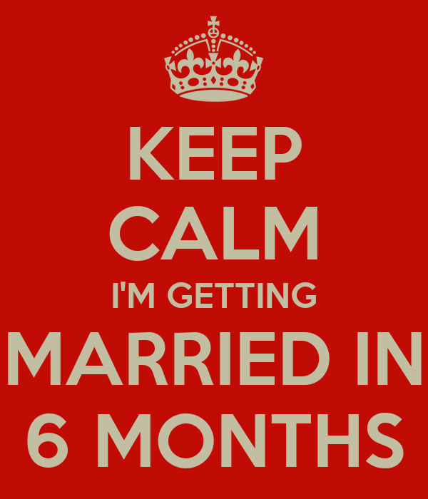 KEEP CALM I'M GETTING MARRIED IN 6 MONTHS