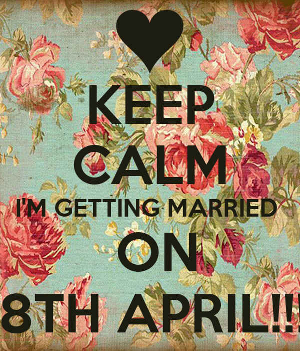 KEEP CALM I'M GETTING MARRIED   ON 18TH APRIL!!!