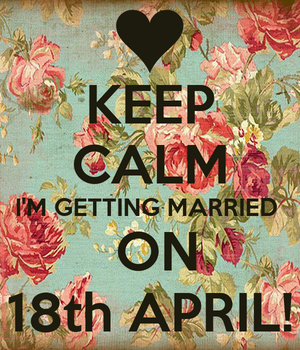 KEEP CALM I'M GETTING MARRIED   ON 18th APRIL!