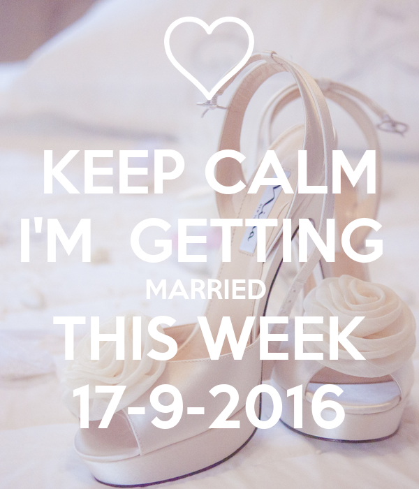 KEEP CALM I'M  GETTING  MARRIED  THIS WEEK 17-9-2016
