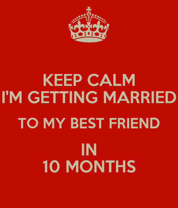 KEEP CALM I'M GETTING MARRIED TO MY BEST FRIEND IN 10 MONTHS