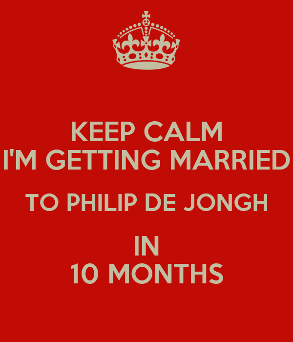 KEEP CALM I'M GETTING MARRIED TO PHILIP DE JONGH IN 10 MONTHS