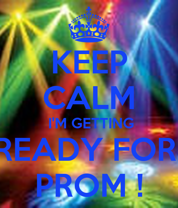 KEEP CALM  I'M GETTING READY FOR  PROM !