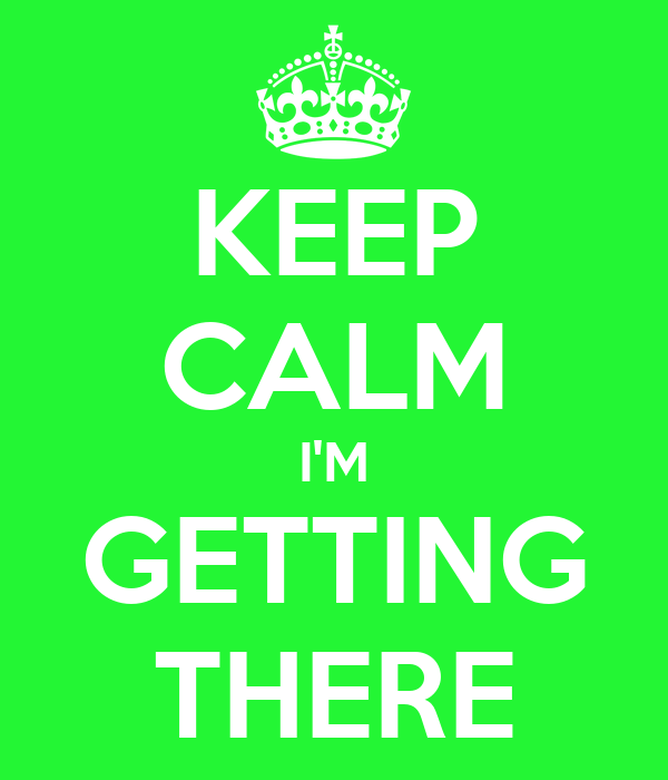 KEEP CALM I'M GETTING THERE