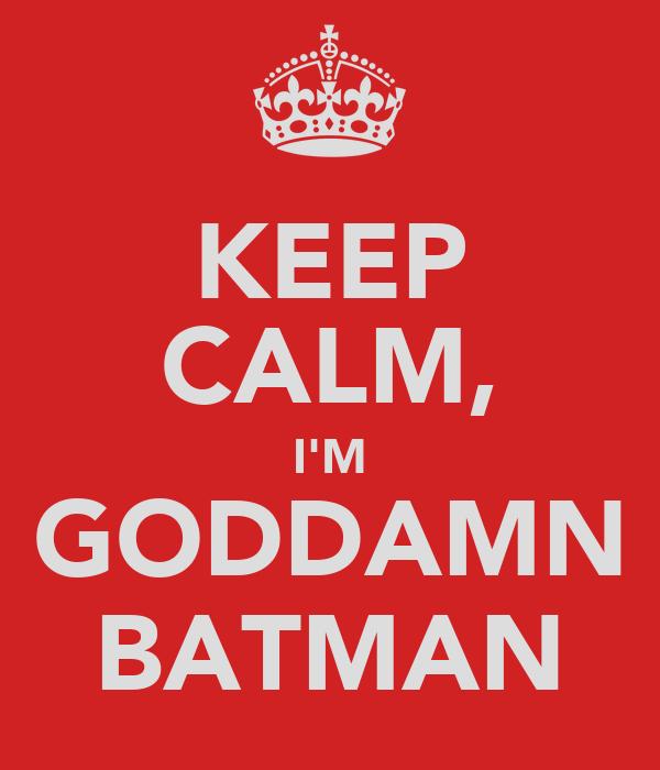 KEEP CALM, I'M GODDAMN BATMAN