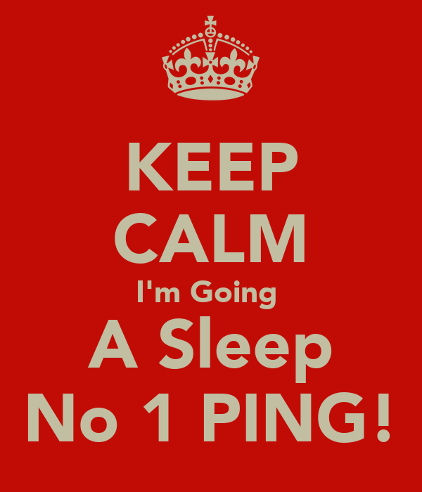 KEEP CALM I'm Going  A Sleep No 1 PING!