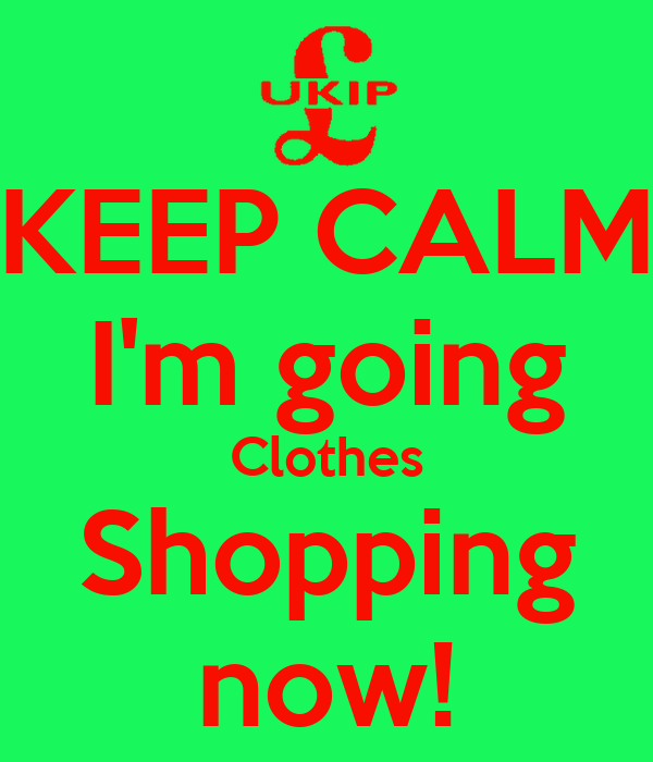 KEEP CALM I'm going Clothes Shopping now!