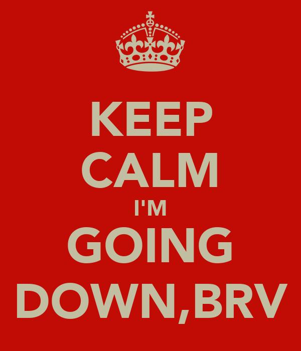 KEEP CALM I'M GOING DOWN,BRV