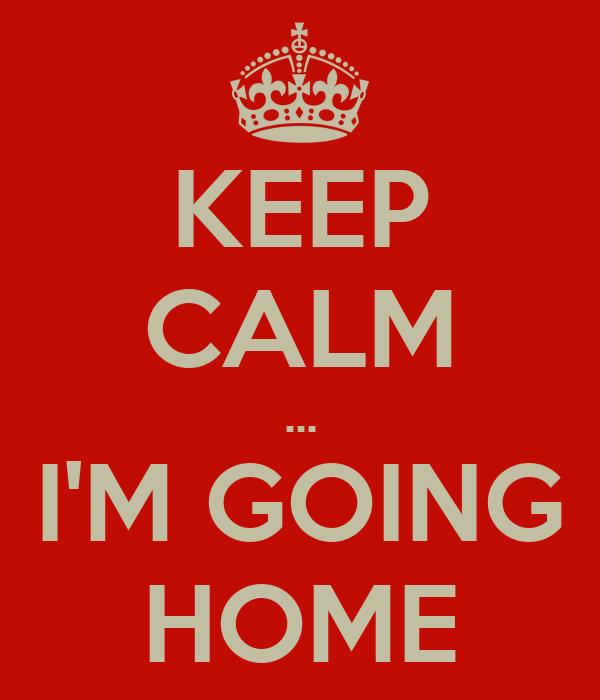 KEEP CALM ... I'M GOING HOME