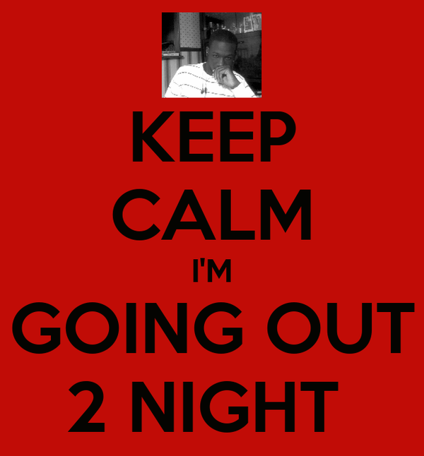 KEEP CALM I'M GOING OUT 2 NIGHT