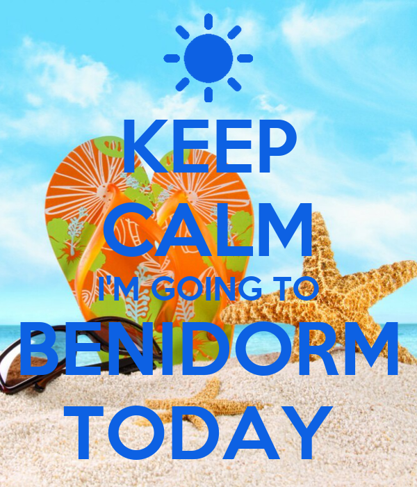 KEEP CALM I'M GOING TO BENIDORM TODAY