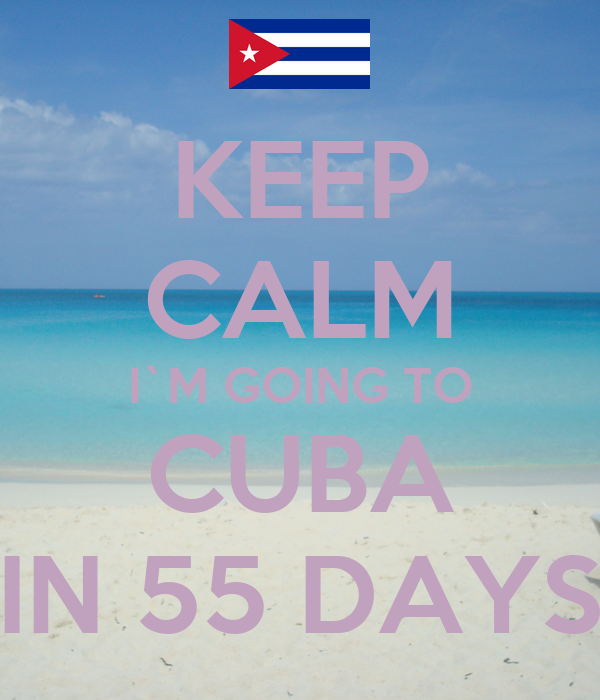 KEEP CALM I`M GOING TO CUBA IN 55 DAYS