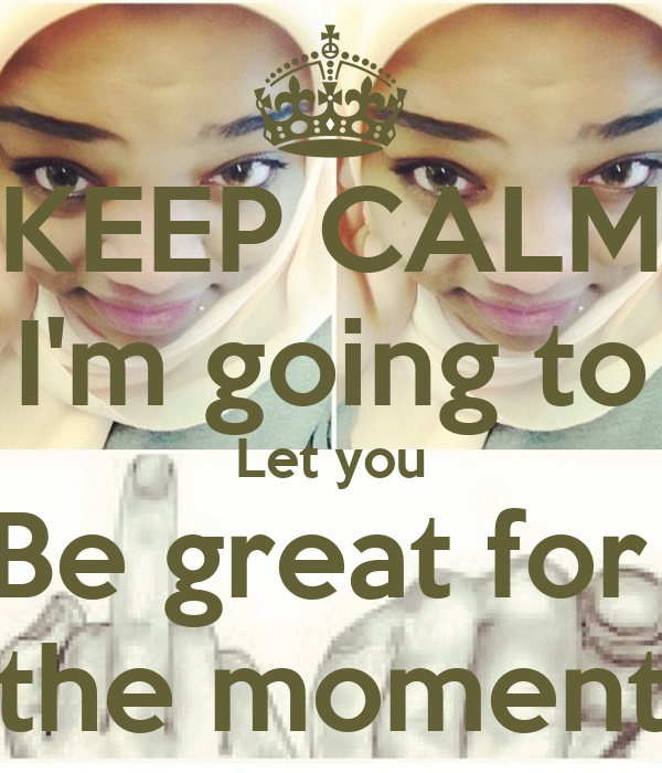 KEEP CALM I'm going to Let you Be great for   the moment