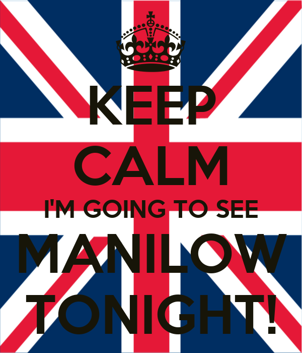 KEEP CALM I'M GOING TO SEE MANILOW TONIGHT!
