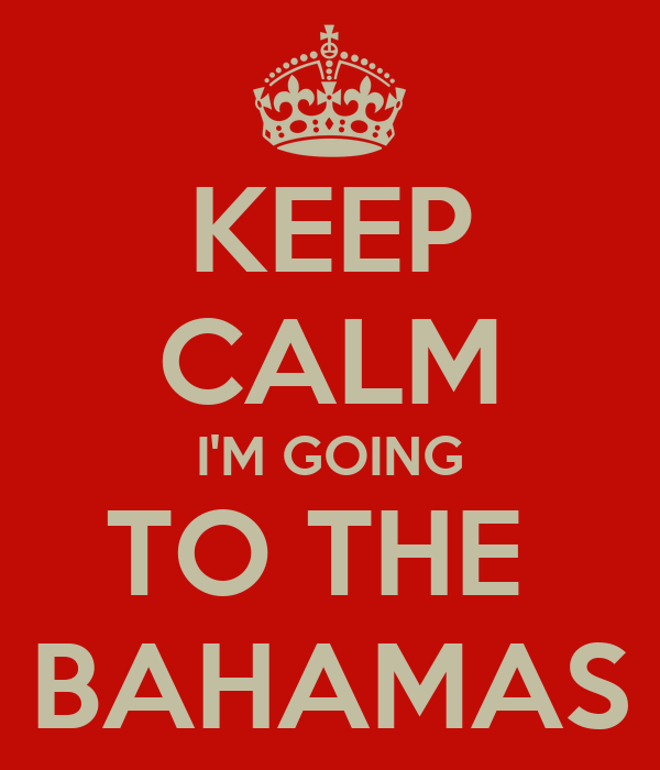 KEEP CALM I'M GOING TO THE  BAHAMAS