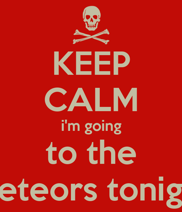 KEEP CALM i'm going to the meteors tonight