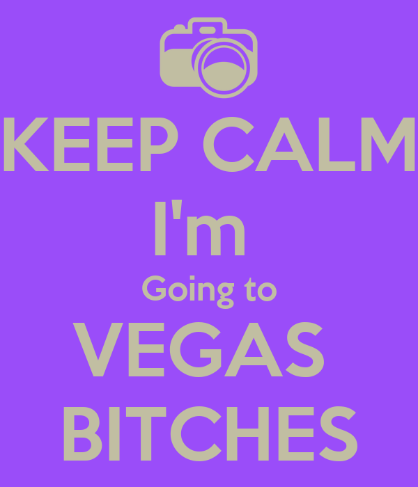 KEEP CALM I'm  Going to VEGAS  BITCHES