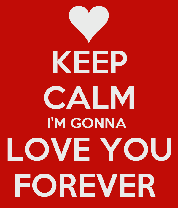 KEEP CALM I'M GONNA  LOVE YOU FOREVER