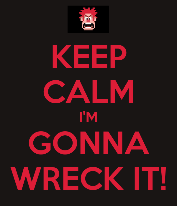 KEEP CALM I'M GONNA WRECK IT!