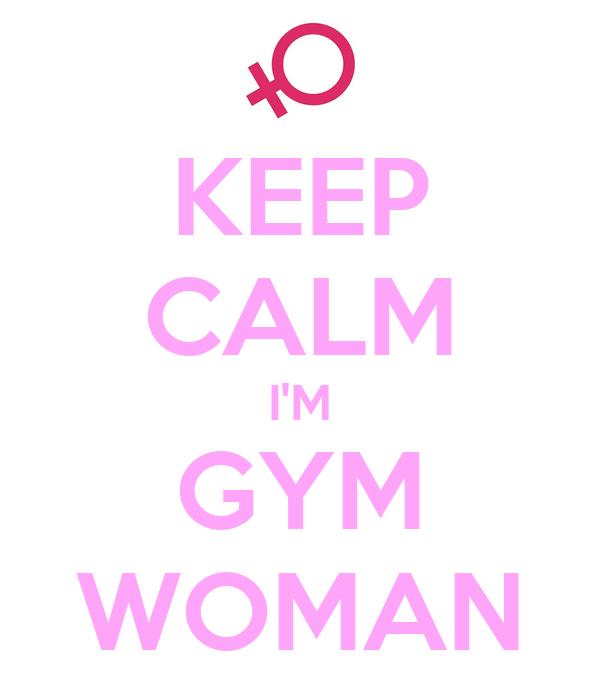 KEEP CALM I'M GYM WOMAN